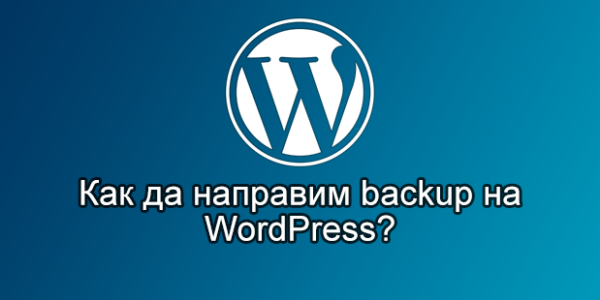 Ефективни съвети за създаване на резервни копия (backup) на файловете и базата данни на един WordPress сайт