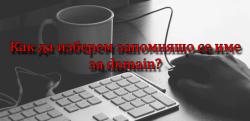 Какви са характеристиките на запомнящото се име на domain и как можем да изберем подходящо такова?