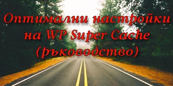 Оптимални настройки на WP Super Cache - детайлно ръководство