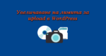 Увеличаване на лимита за upload в WordPress