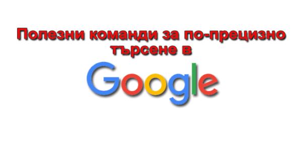 Полезни команди за по-прецизно търсене в Google